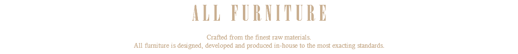 ALL FURNITURE Crafted from the finest raw materials. All furniture is designed, developed and produced in-house to the most exacting standards.