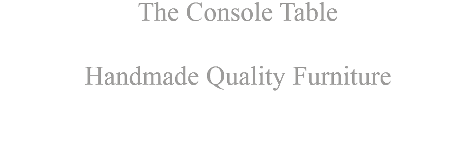 The Console Table Handmade Quality Furniture